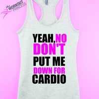 Yeah, No Dont Put Me Down For Cardio - Funny running gym tank top