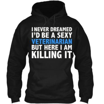 Never Dreamed I'd be a Sexy Veterinarian Funny T-shirt Gift Pullover Hoodie 8 oz