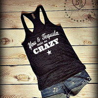 You and Tequila Make Me Crazy -- Country Song -- Racerback, Burnout Tank Top- Sizes S-XL. Other Colors Available