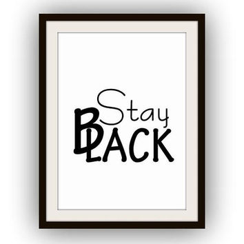 Stay black, Printable Wall Art, 5 sizes, home decor, girl room decal, Quote decals, fashion print, poster decoration, for young boys, gift