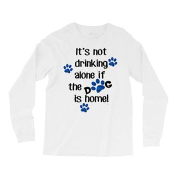 IT'S NOT DRINKING ALONE IF THE DOG IS HOME! Long Sleeve Shirts