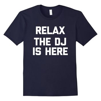 Relax- The DJ Is Here T-Shirt funny saying sarcastic novelty