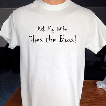 """Great Joke Shirt that says """"Ask My Wife, Shes the Boss""""."""