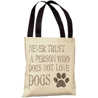 """Never Trust A Person Who Does Not Love Dogs"" 18""x18"" Tote Bag by OneBellaCasa"