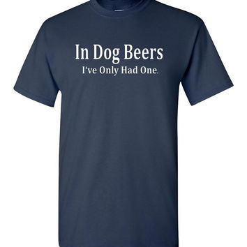In Dog Beers I've Only Had One - Funny Beer Shirt