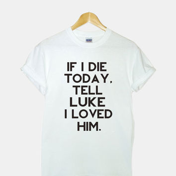 If I Die Today, Tell Luke Hemmings I Loved Him Screenprint gildan G200l ultra cotton t shirt for woman