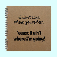 I don't care where you've been 'cause it - Book-Large Journal, Personalized Book, Personalized Journal, , Sketchbook, Scrapbook, Smashbook