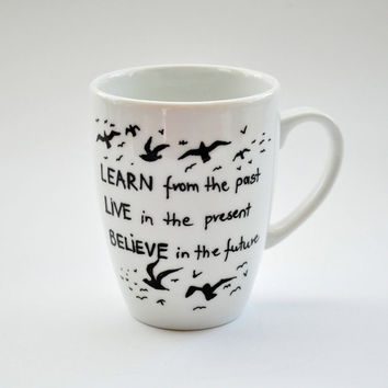 Custom Quote Mug. Inspirational Hand Painted Coffee Mug. Learn from the past, Live in the Present, Believe in the Future.