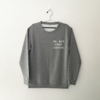 Ok but first coffee sweatshirt jumper cool fashion gift girls women sweater funny cute teens dope teenager tumblr clothing
