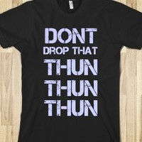 DONT DROP THAT THUN THUN THUN