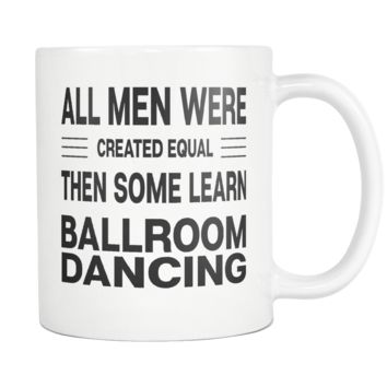 ALL MEN WERE CREATED EQUAL THEN SOME LEARN BALLROOM DANCING * Gift for Dancer, Teacher, Student * White Coffee Mug 11oz.