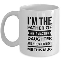 Dad Mug - I'm the Father of an Amazing Daughter and Yes She Bought Me This Mug | Funny Fathers Day Gift | Gift from Daughter | Gifts for Dad