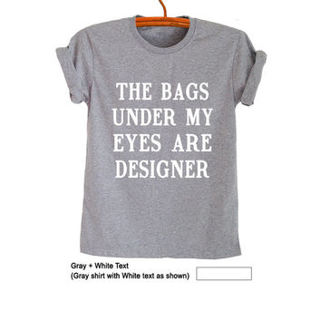 The bags under my eyes are designer Shirt T-Shirts Funny Tee Tops Trendy Womens Mens Teenager Fashion Blog Grey Graphic Tee Cute Gift Ideas