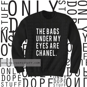 The Bags Under My Eyes Are Chanel Sweatshirt The Bags Under My Eyes Are Designer