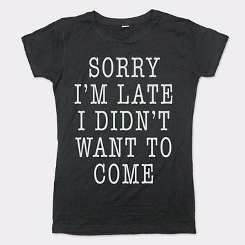 Ladies Sorry I'm Late I Didn't Want To Come T-Shirt