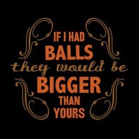 T-Shirt Hell :: Shirts :: IF I HAD BALLS THEY WOULD BE BIGGER THAN YOURS