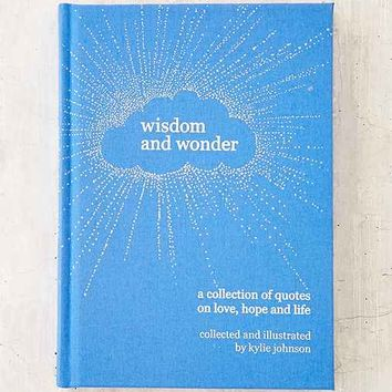 Wisdom And Wonder: A Collection Of Quotes On Love, Hope, And The Meaning Of Life By Kylie Johnson