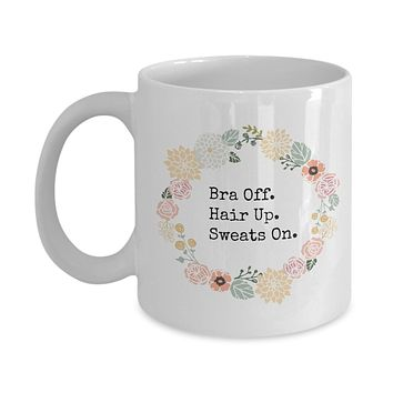 Bra Off. Hair Up. Sweats On. Funny Mug - Perfect Gift for Your Dad, Mom, Boyfriend, Girlfriend, or Friend - Proudly Made in the USA!
