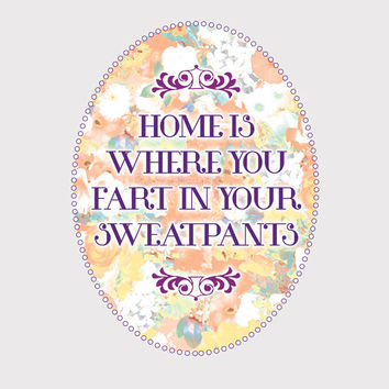 Home Is Where You Fart In Your Sweatpants Floral [Printable Typography Art Poster] Digital Download Instant Print 8 x 10