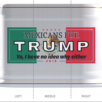 """Mexicans for Trump --2016-- """"Ya, I have no idea why either"""" -Beer Mug"""