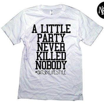 A Little Party Never Killed Nobody T- Shirt