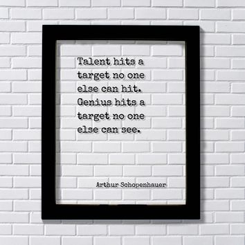 Arthur Schopenhauer - Talent hits a target no one else can hit. Genius hits a target no one can see