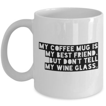 Funny Coffee Mug - MY COFFEE MUG IS MY BEST FRIEND, BUT DON'T TELL MY WINE GLASS -