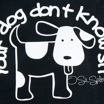 Your Dog Don't Know Sit - Car Decal - Funny Dog Training Sticker - You choose color!
