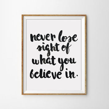 Quote Print - Never lose sight of what you believe in Poster. Black and White. Motivational. Inspirational. Modern Home Decor.