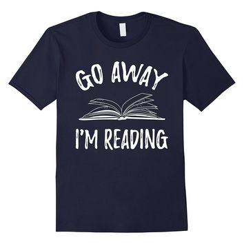 Go Away I'm Reading T-Shirt - Book Novel Lovers Funny Tee