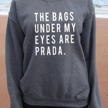 The Bags Under My Eyes are Prada Sweatshirt Top relaxed unisex fit perfect for Ladies small-2Xl Screen printed for Highest Quality