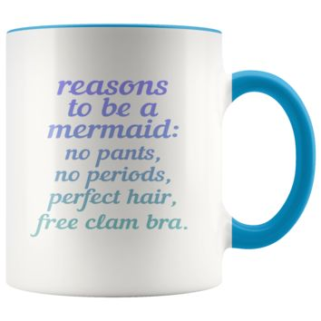 Reasons To Be A Mermaid: No Pants, No Periods, Perfect Hair, Free Clam Bra 11oz Accent Mug
