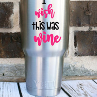 I Wish This was Wine Yeti Custom Decal - Yeti Rambler - Custom Decal - Personalized Yeti - Custom Yeti Cup - Funny - Vodka- Personalized Cup