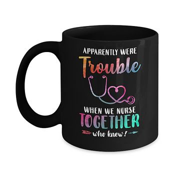 Apparently We're Trouble When We Work Together Nurse Mug