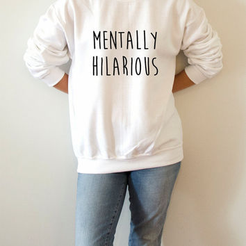 Mentally hilarious Sweatshirt Unisex for women fashion sassy cute womens gifts teen jumper slogan ladies lady crew neck funny slogan
