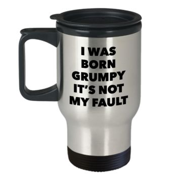 Grumpy Morning Person Gifts - I Was Born Grumpy It's Not My Fault Mug Stainless Steel Insulated Coffee Cup