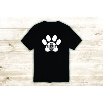 Who Rescued Who T-Shirt Tee Shirt Vinyl Heat Press Custom Quote Inspirational Cute Animal Dog Shelter Vet Adopt Puppy Paw Print