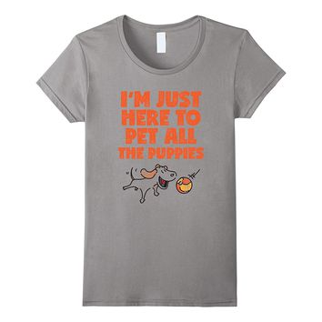 I'm Just Here To Pet All The Puppies T Shirt Fun Dog Design