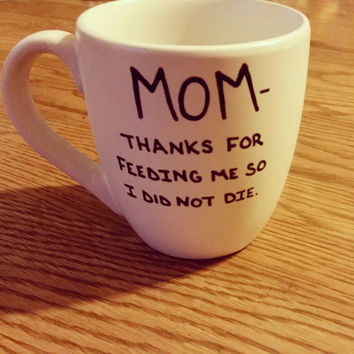 Mug/Cup/Mother's Day/Gift for mom/Gift/Present/Hand painted mug/Mom thanks for feeding me so I did not die/Coffee mug/Coffee cup/Funny gift