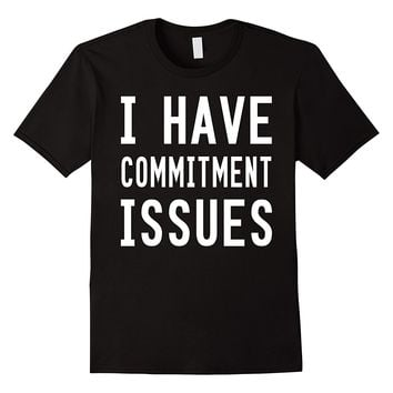 I Have Commitment Issues T-Shirt
