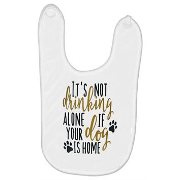 IT'S NOT DRINKING ALONE IF YOUR DOG IS HOME Baby Bibs