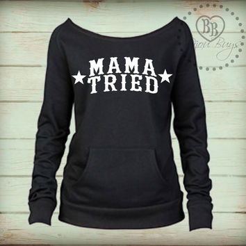 Mama Tried - Merle Haggard - Classic Country Sweatshirt -- design on Wide Neck, Slouchy, Off-Shoulder fleece sweatshirt. Sizes S-XL