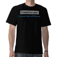 I used to care but now I take a pill for that Tees from Zazzle.com