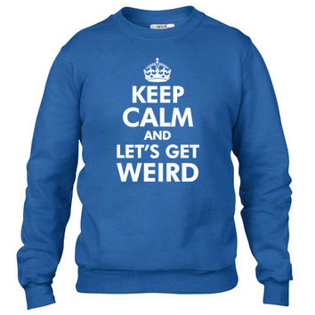 Keep Calm and Let's Get Weird Crewneck sweatshirt
