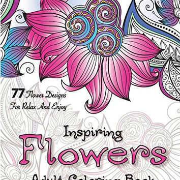Inspiring Flowers: Adult Coloring Book. 77 Flower Designs for Relax and Enjoy