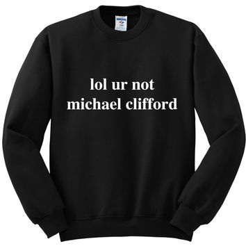 "5 Seconds of Summer 5SOS ""lol ur not michael clifford"" Crewneck Sweatshirt"