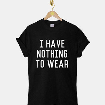 I Have Nothing To Wear DTG ScreenPrint 100% pre-shrunk cotton for t shirt mens and t shirt woman at kahitna