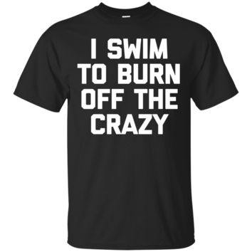 I Swim To Burn Off The Crazy T-Shirt Hoodie Funny Saying Swimming