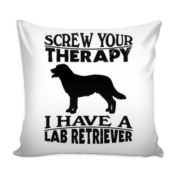 Funny Labrador Retriever Graphic Pillow Cover Screw Your Therapy I Have A Lab