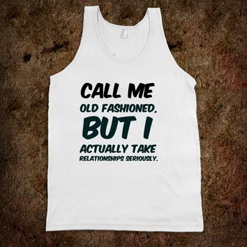 Call me old fashioned, but I actually take relationships seriously. funny t-shirt